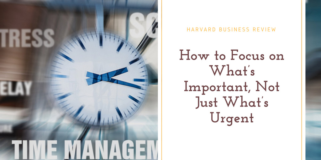 How to Focus on What's Important, Not Just What's Urgent - Harvard Business Review