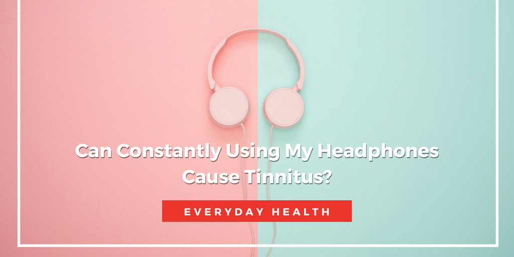 Can Constantly Using My Headphones Cause Tinnitus - Everyday Health