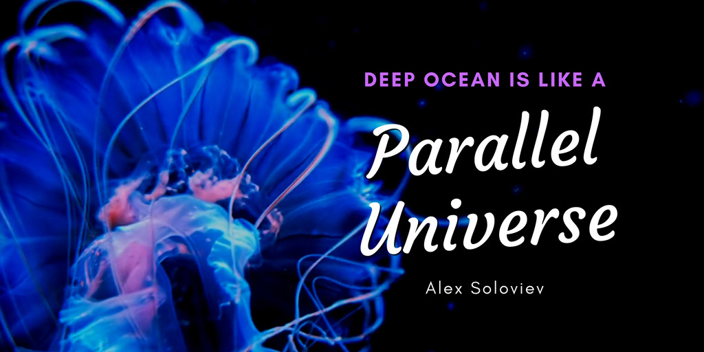 Deep Ocean is like a Parallel Universe - Alex Soloviev