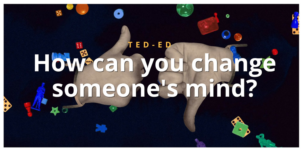How can you change someone's mind? - TED-Ed